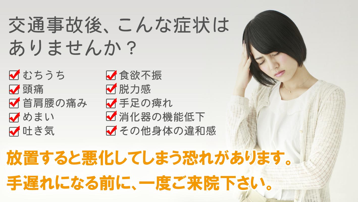 交通事故後、むち打ちの症状や頭痛、めまい、吐き気、痺れ等で悩まれていませんか?手遅れになる前に一度ご相談下さい。
